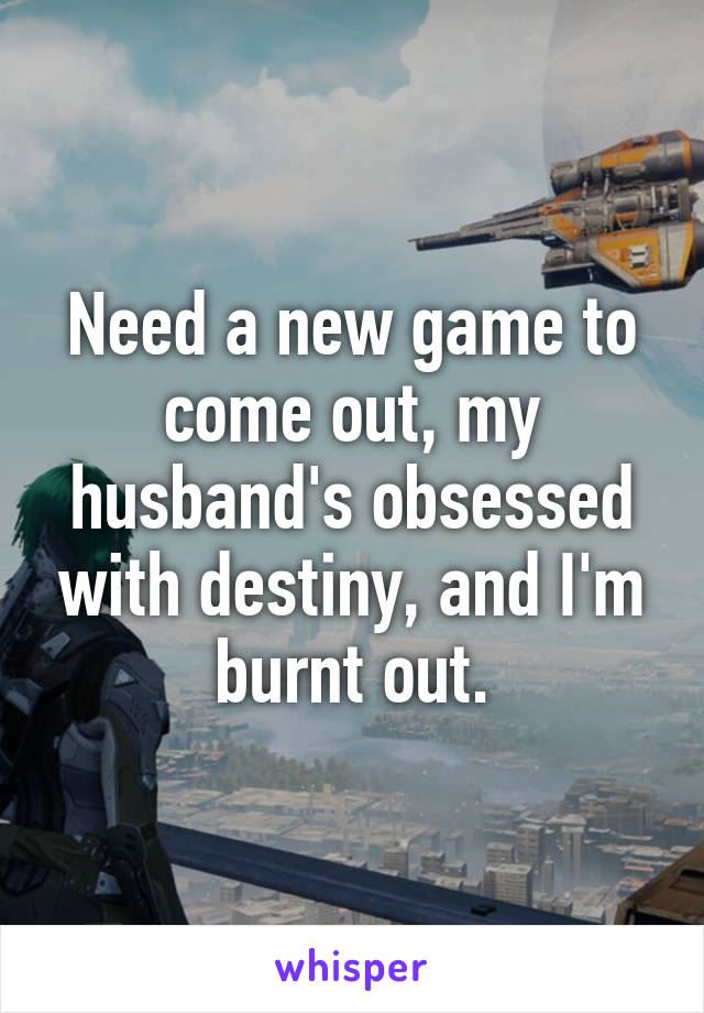 Need a new game to come out, my husband's obsessed with destiny, and I'm burnt out.
