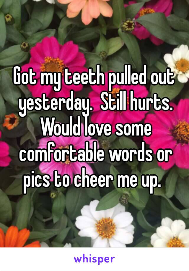 Got my teeth pulled out yesterday.  Still hurts. Would love some comfortable words or pics to cheer me up.