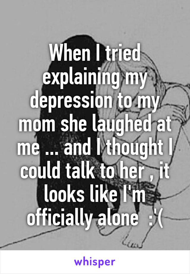 When I tried explaining my depression to my mom she laughed at me ... and I thought I could talk to her , it looks like I'm officially alone  :'(