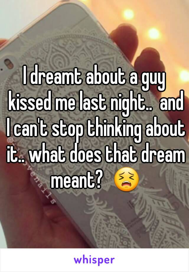 I dreamt about a guy kissed me last night..  and I can't stop thinking about it.. what does that dream meant?  😣