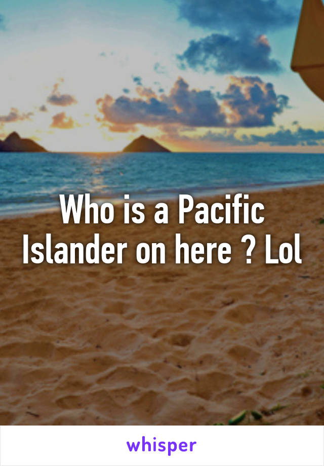Who is a Pacific Islander on here ? Lol