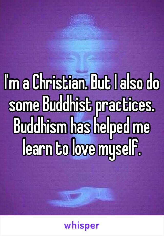 I'm a Christian. But I also do some Buddhist practices. Buddhism has helped me learn to love myself.