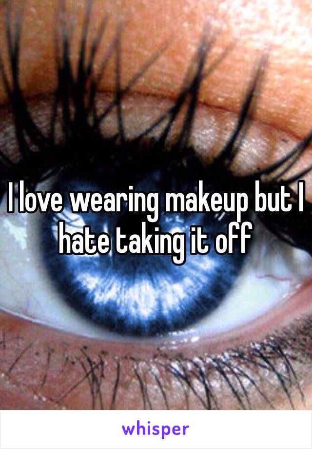 I love wearing makeup but I hate taking it off