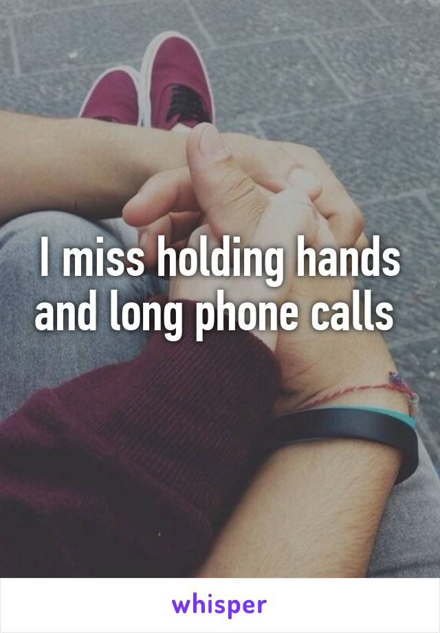 I miss holding hands and long phone calls