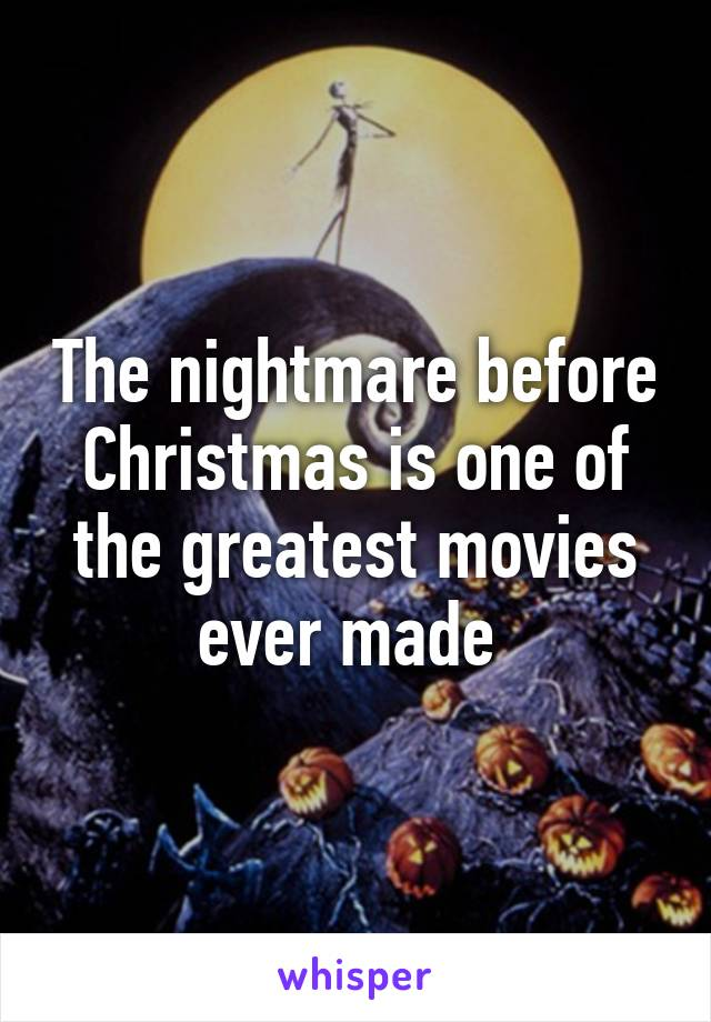 The nightmare before Christmas is one of the greatest movies ever made