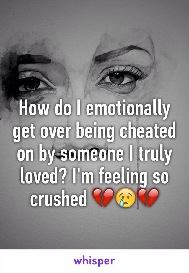 How do I emotionally get over being cheated on by someone I truly loved? I'm feeling so crushed 💔😢💔