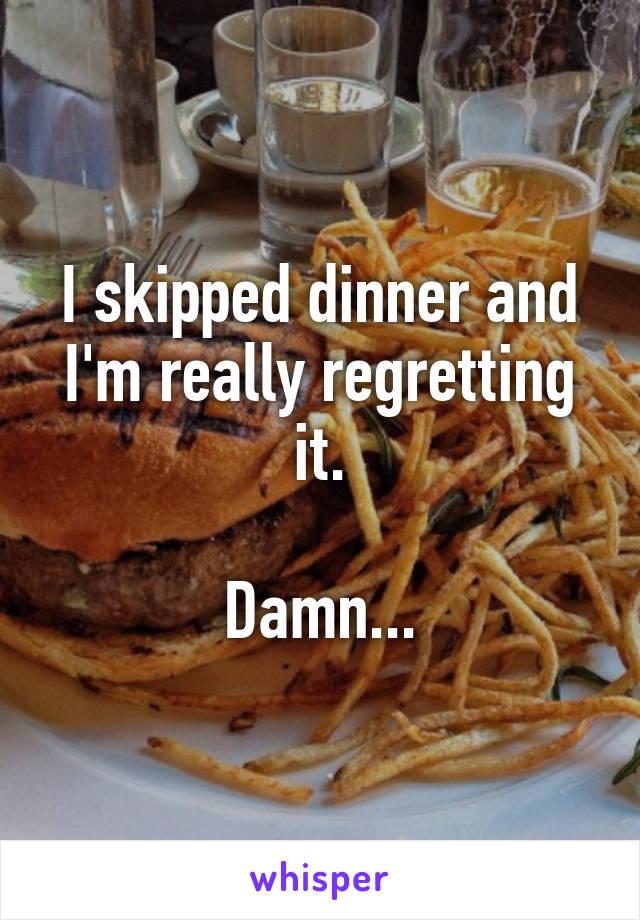 I skipped dinner and I'm really regretting it.  Damn...