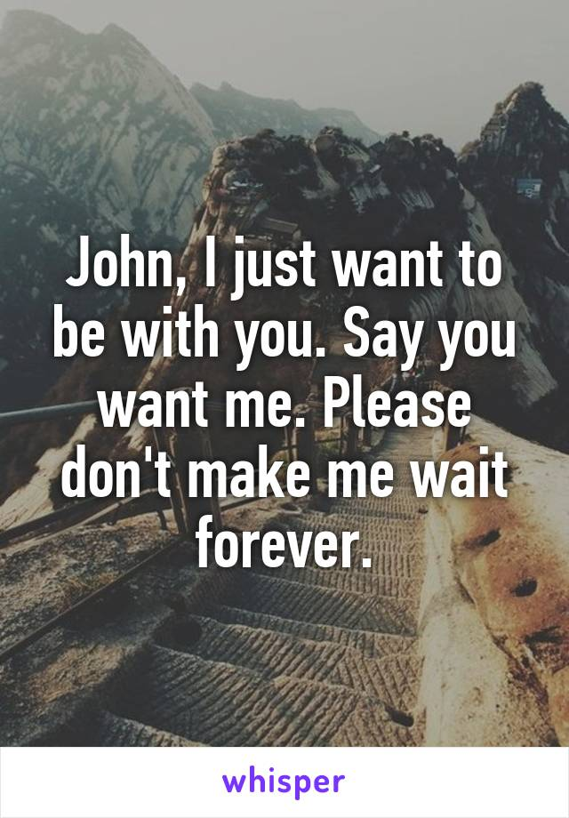 John, I just want to be with you. Say you want me. Please don't make me wait forever.