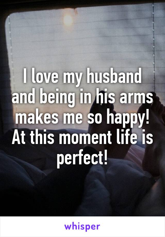 I love my husband and being in his arms makes me so happy! At this moment life is perfect!