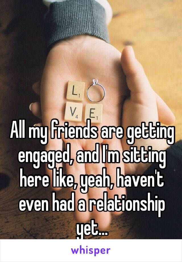 All my friends are getting engaged, and I'm sitting here like, yeah, haven't even had a relationship yet...