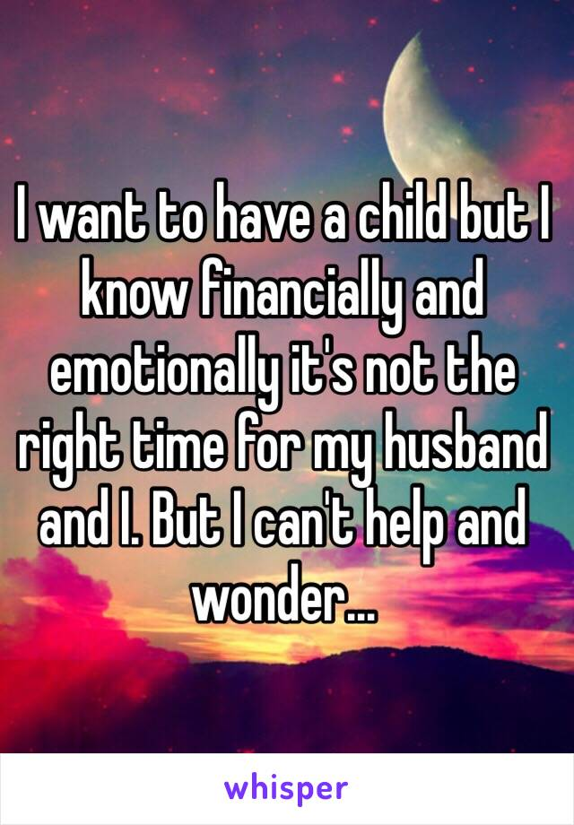 I want to have a child but I know financially and emotionally it's not the right time for my husband and I. But I can't help and wonder...