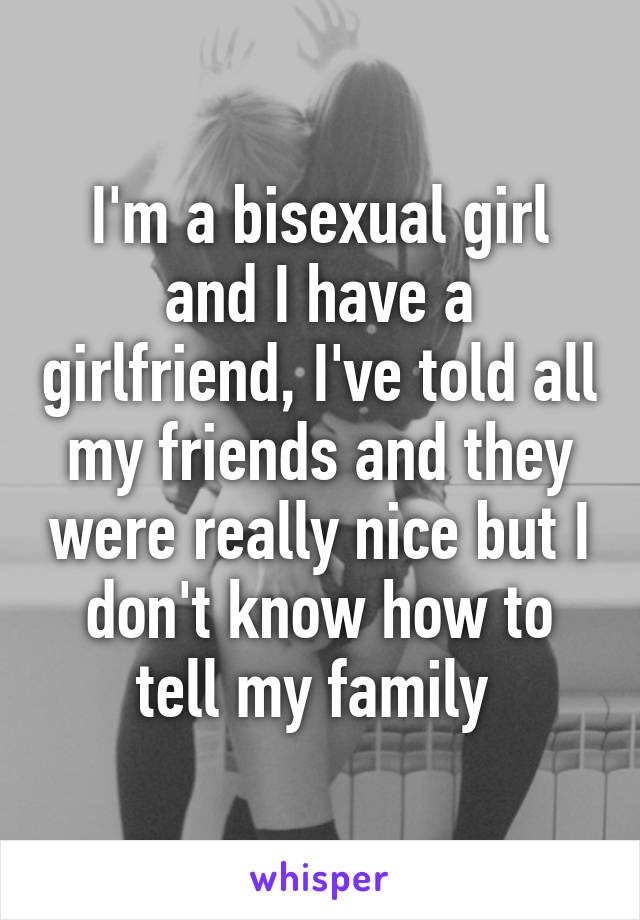 I'm a bisexual girl and I have a girlfriend, I've told all my friends and they were really nice but I don't know how to tell my family