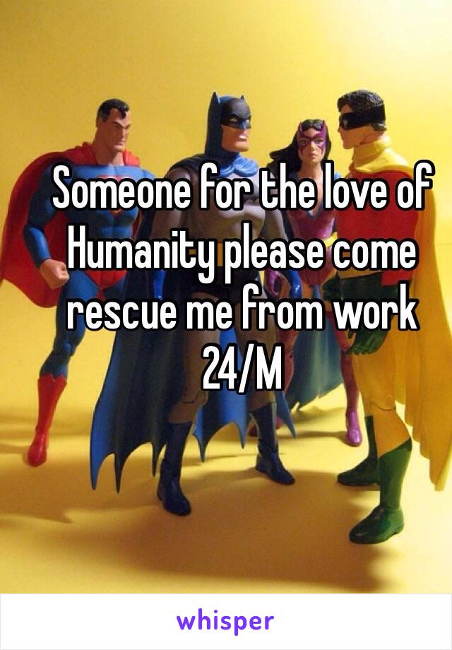 Someone for the love of Humanity please come rescue me from work  24/M