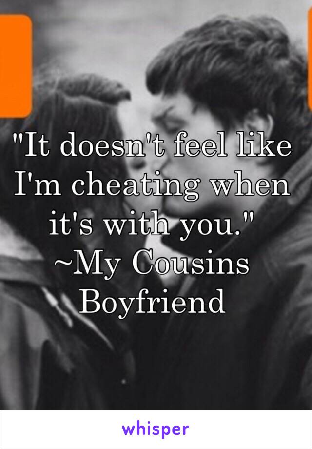 """It doesn't feel like I'm cheating when it's with you."" ~My Cousins Boyfriend"
