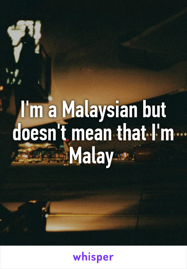 I'm a Malaysian but doesn't mean that I'm Malay