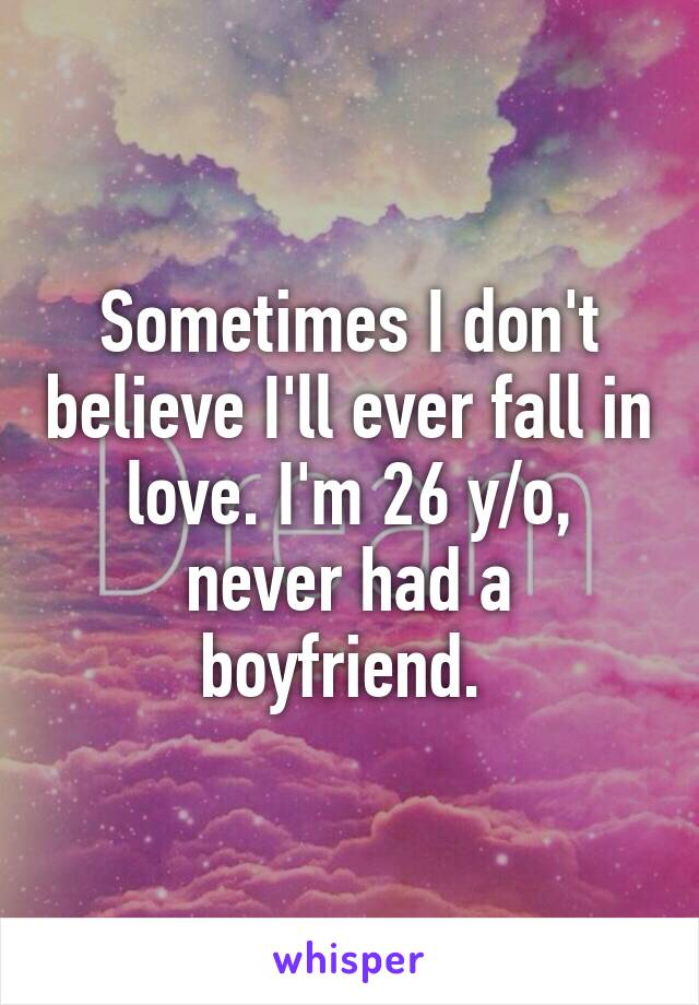 Sometimes I don't believe I'll ever fall in love. I'm 26 y/o, never had a boyfriend.