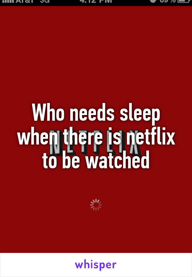 Who needs sleep when there is netflix to be watched