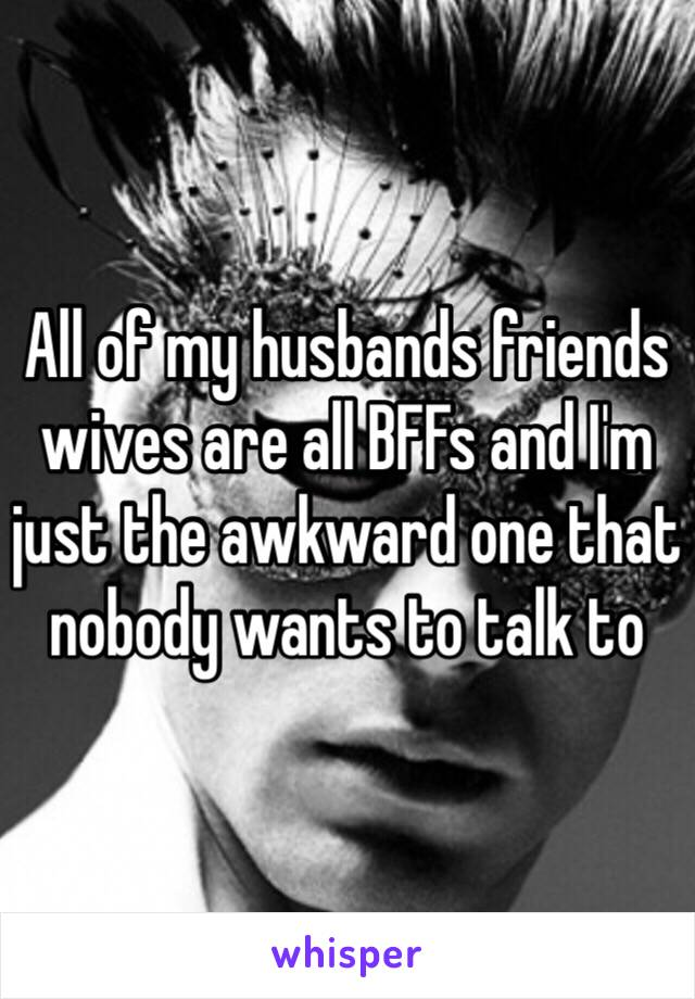 All of my husbands friends wives are all BFFs and I'm just the awkward one that nobody wants to talk to