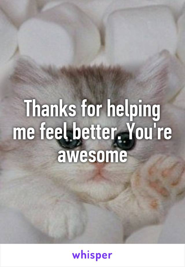 Thanks for helping me feel better. You're awesome