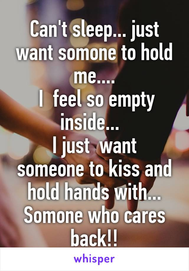 Can't sleep... just want somone to hold me....  I  feel so empty inside...   I just  want someone to kiss and hold hands with... Somone who cares back!!
