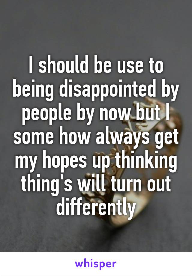 I should be use to being disappointed by people by now but I some how always get my hopes up thinking thing's will turn out differently
