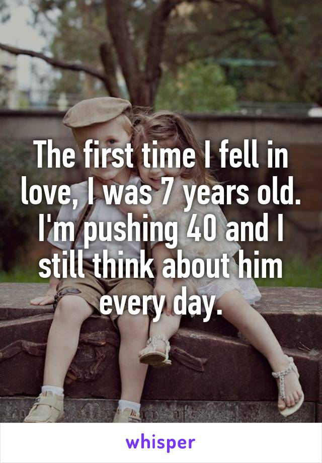 The first time I fell in love, I was 7 years old. I'm pushing 40 and I still think about him every day.