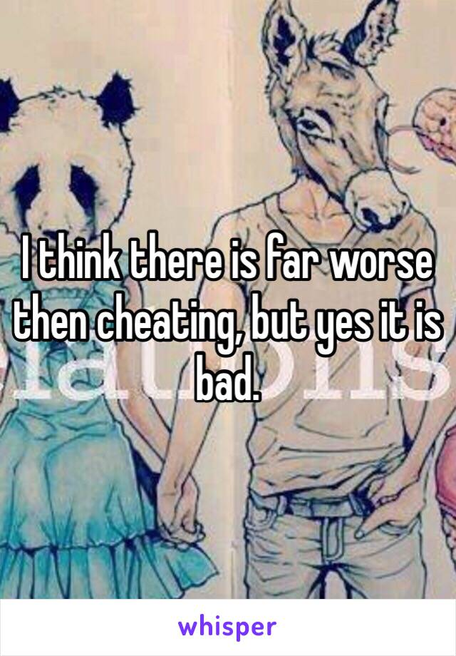 I think there is far worse then cheating, but yes it is bad.