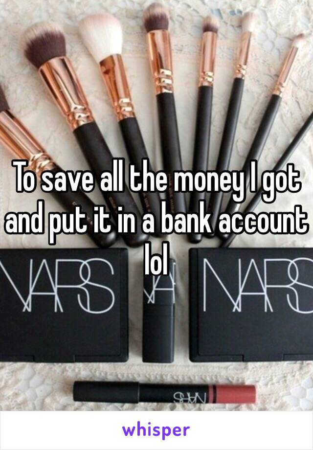 To save all the money I got and put it in a bank account lol