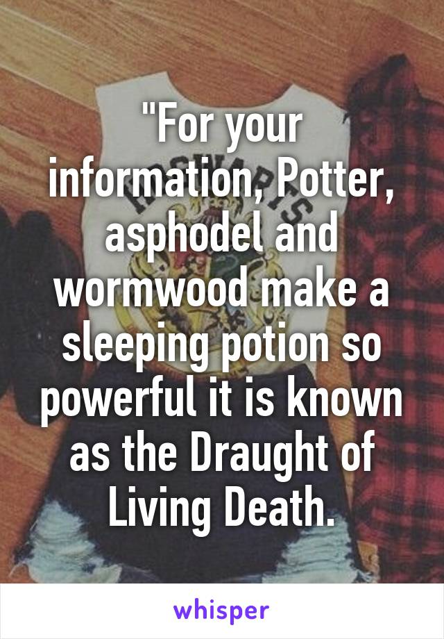 """""""For your information, Potter, asphodel and wormwood make a sleeping potion so powerful it is known as the Draught of Living Death."""