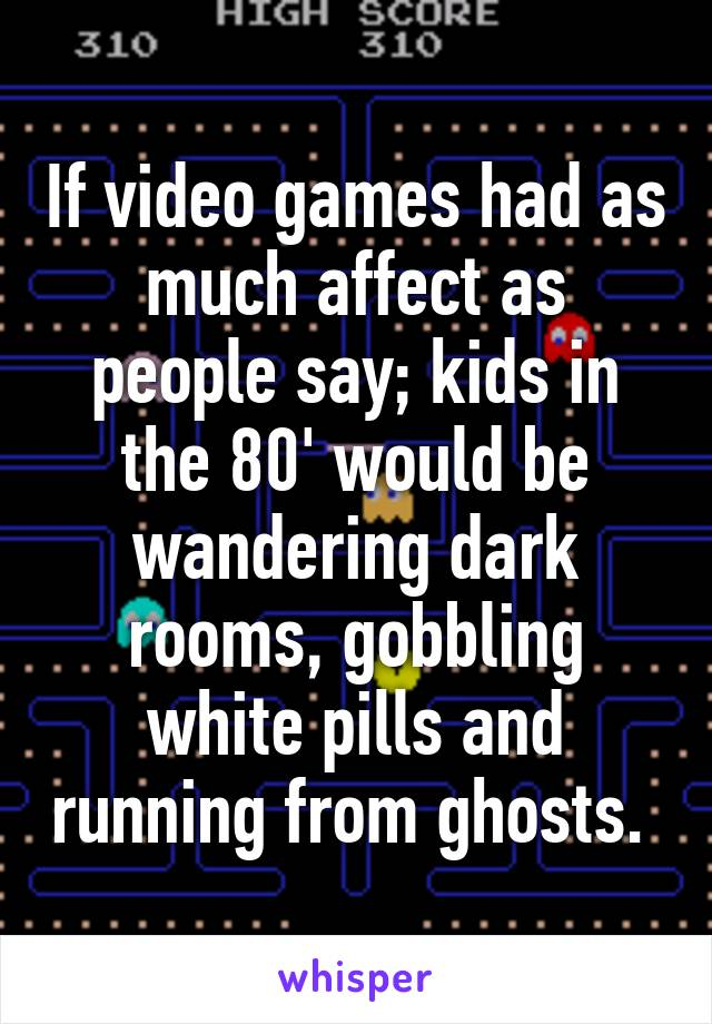 If video games had as much affect as people say; kids in the 80' would be wandering dark rooms, gobbling white pills and running from ghosts.