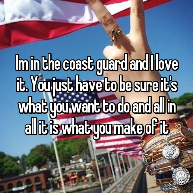 Im in the coast guard and I love it. You just have to be sure it's what you want to do and all in all it is what you make of it