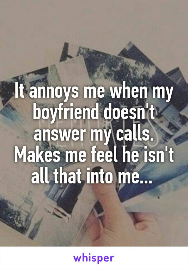 It annoys me when my boyfriend doesn't answer my calls. Makes me feel he isn't all that into me...