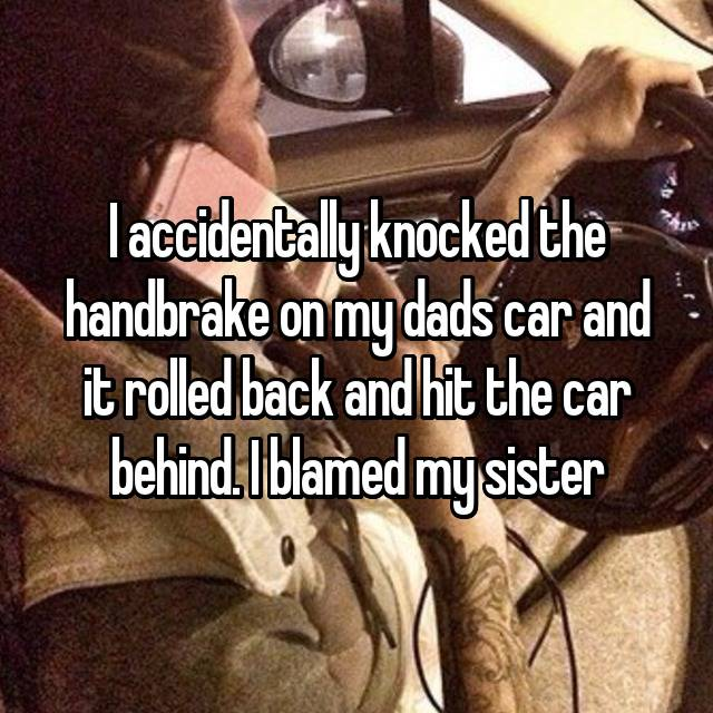 I accidentally knocked the handbrake on my dads car and it rolled back and hit the car behind. I blamed my sister