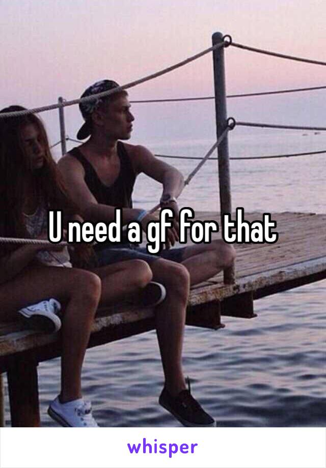 U need a gf for that