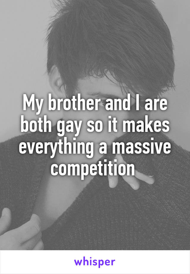 My brother and I are both gay so it makes everything a massive competition