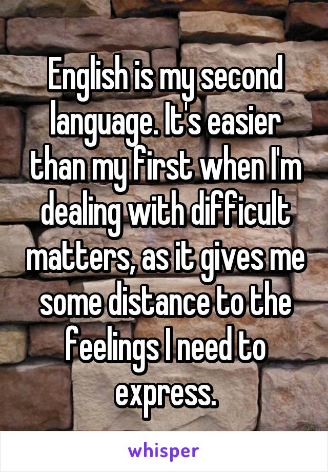 English is my second language. It's easier than my first when I'm dealing with difficult matters, as it gives me some distance to the feelings I need to express.