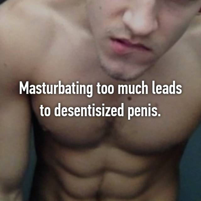 Masturbating too much leads to desentisized penis.