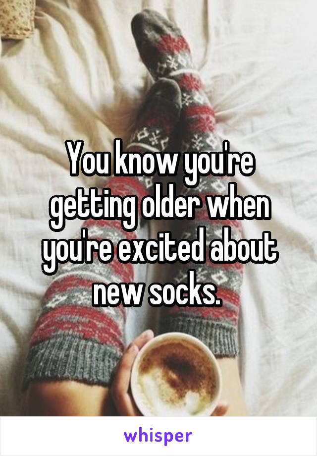 You know you're getting older when you're excited about new socks.