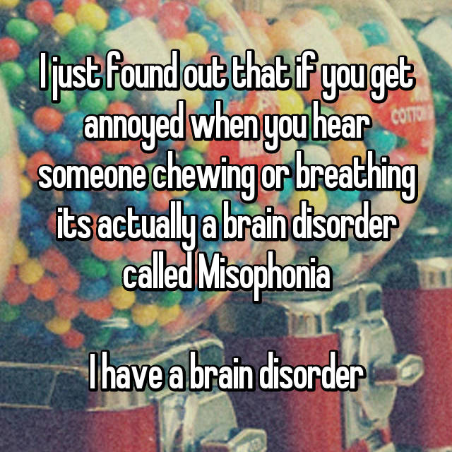 I just found out that if you get annoyed when you hear someone chewing or breathing its actually a brain disorder called Misophonia  I have a brain disorder