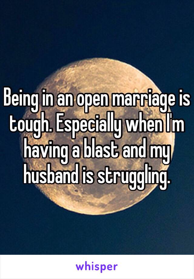 Being in an open marriage is tough. Especially when I'm having a blast and my husband is struggling.