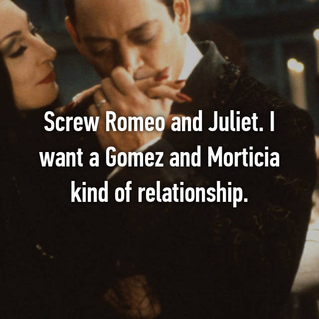 Screw Romeo and Juliet. I want a Gomez and Morticia kind of relationship.