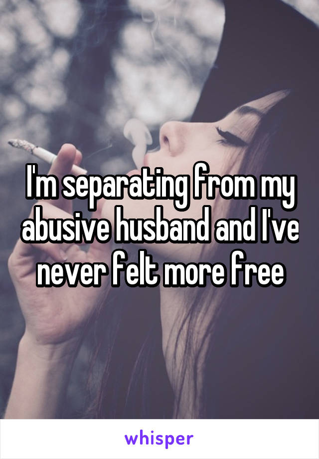 I'm separating from my abusive husband and I've never felt more free