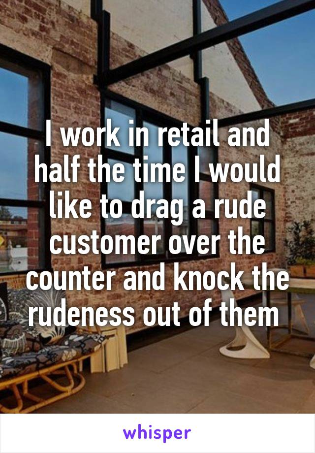 I work in retail and half the time I would like to drag a rude customer over the counter and knock the rudeness out of them