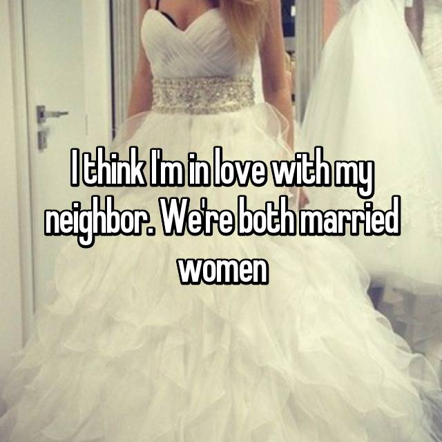 I think I'm in love with my neighbor. We're both married women