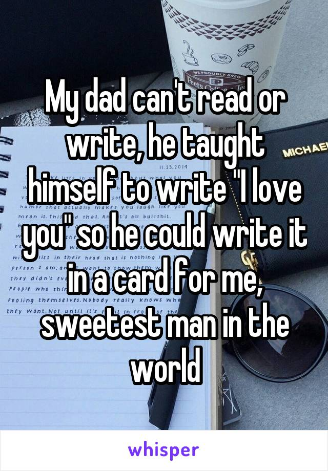 """My dad can't read or write, he taught himself to write """"I love you"""" so he could write it in a card for me, sweetest man in the world"""