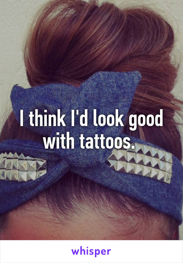 I think I'd look good with tattoos.
