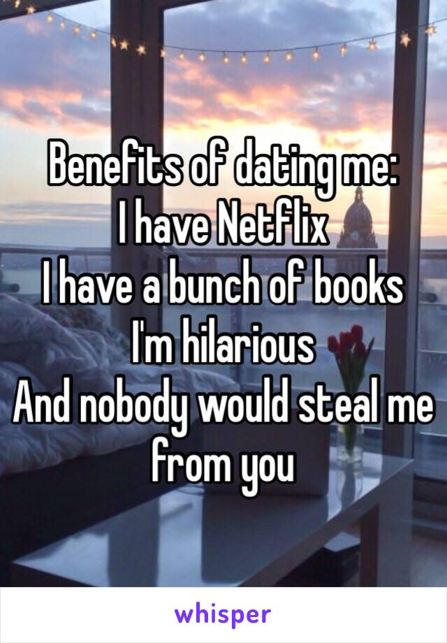 Benefits of dating me: I have Netflix I have a bunch of books I'm hilarious And nobody would steal me from you