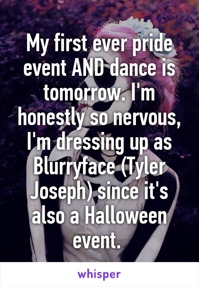 My first ever pride event AND dance is tomorrow. I'm honestly so nervous, I'm dressing up as Blurryface (Tyler Joseph) since it's also a Halloween event.