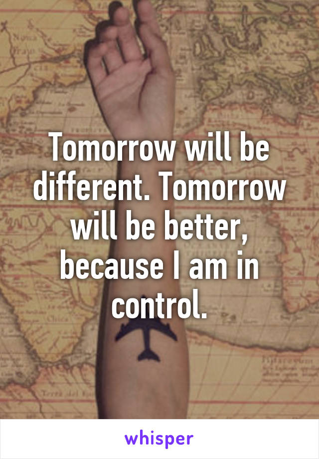 Tomorrow will be different. Tomorrow will be better, because I am in control.