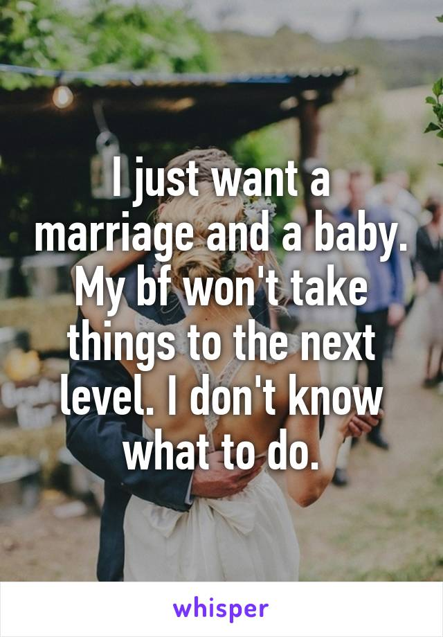 I just want a marriage and a baby. My bf won't take things to the next level. I don't know what to do.